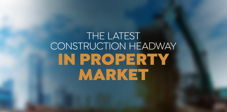 The Latest Construction Headway In Property Market